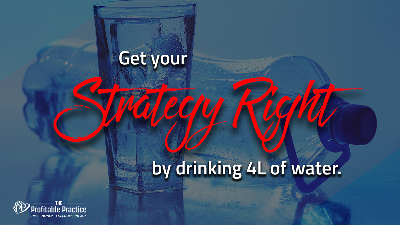 Get your strategy right by drinking 4L of water