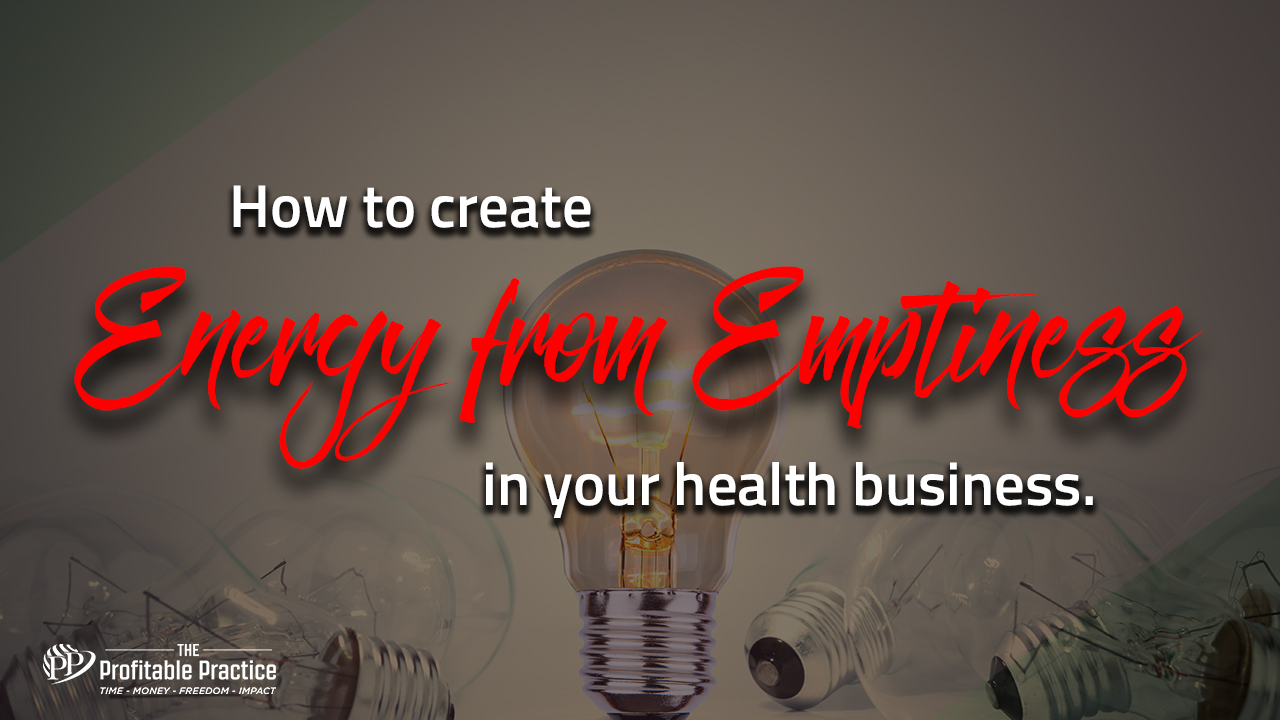 How to create energy from emptiness in your health business